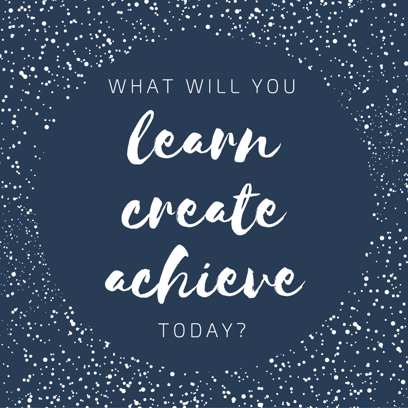 What will you learn, create, acheive today?