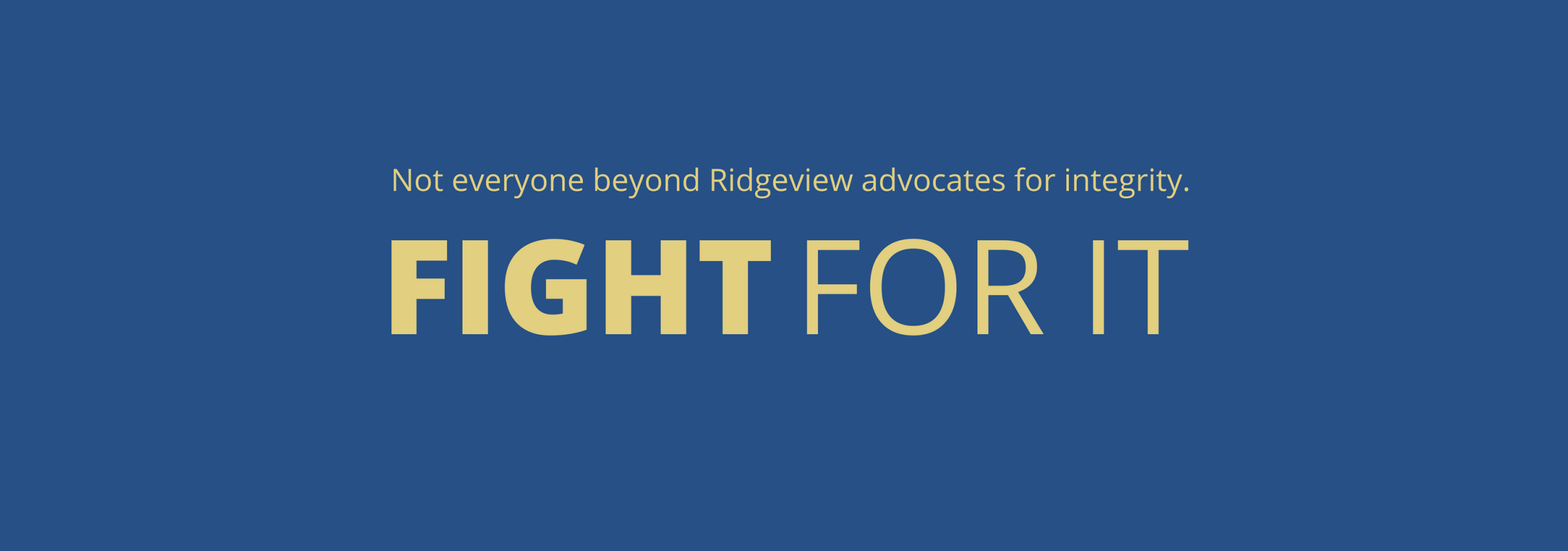 """""""Not Everyone beyond Ridgeview advocates for integrity. Fight for it."""" Against a blue background."""